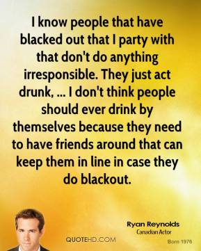 I know people that have blacked out that I party with that don't do anything irresponsible. They just act drunk, ... I don't think people should ever drink by themselves because they need to have friends around that can keep them in line in case they do blackout.