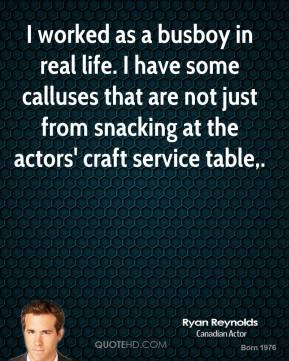 I worked as a busboy in real life. I have some calluses that are not just from snacking at the actors' craft service table.