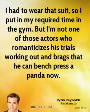 Ryan Reynolds - I had to wear that suit, so I put in my required time in the gym. But I'm not one of those actors who romanticizes his trials working out and brags that he can bench press a panda now.