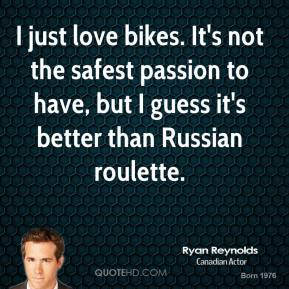 I just love bikes. It's not the safest passion to have, but I guess it's better than Russian roulette.