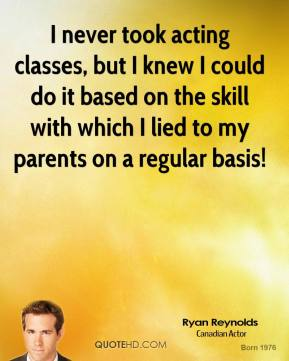 I never took acting classes, but I knew I could do it based on the skill with which I lied to my parents on a regular basis!