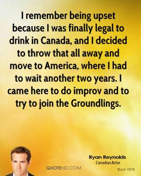 Ryan Reynolds - I remember being upset because I was finally legal to drink in Canada, and I decided to throw that all away and move to America, where I had to wait another two years. I came here to do improv and to try to join the Groundlings.