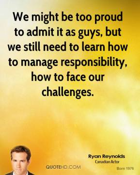 Ryan Reynolds - We might be too proud to admit it as guys, but we still need to learn how to manage responsibility, how to face our challenges.