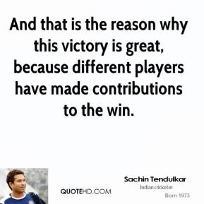Sachin Tendulkar - And that is the reason why this victory is great, because different players have made contributions to the win.