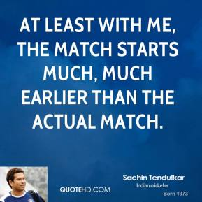 Sachin Tendulkar - At least with me, the match starts much, much earlier than the actual match.