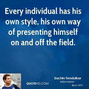 Sachin Tendulkar - Every individual has his own style, his own way of presenting himself on and off the field.