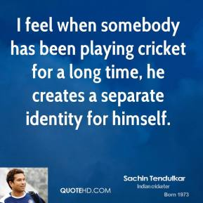 Sachin Tendulkar - I feel when somebody has been playing cricket for a long time, he creates a separate identity for himself.
