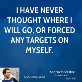 Sachin Tendulkar - I have never thought where I will go, or forced any targets on myself.