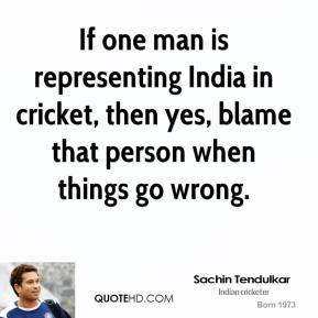 Sachin Tendulkar - If one man is representing India in cricket, then yes, blame that person when things go wrong.