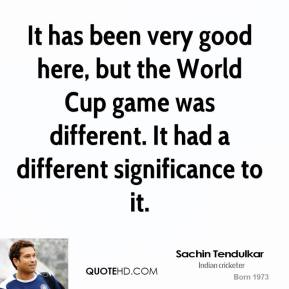 Sachin Tendulkar - It has been very good here, but the World Cup game was different. It had a different significance to it.