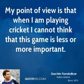 My point of view is that when I am playing cricket I cannot think that this game is less or more important.