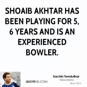 Sachin Tendulkar - Shoaib Akhtar has been playing for 5, 6 years and is an experienced bowler.