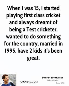 When I was 15, I started playing first class cricket and always dreamt of being a Test cricketer, wanted to do something for the country, married in 1995, have 2 kids it's been great.