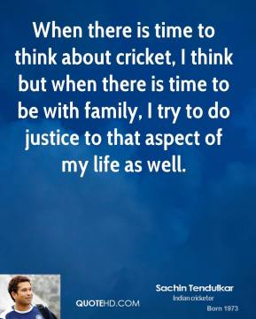 When there is time to think about cricket, I think but when there is time to be with family, I try to do justice to that aspect of my life as well.