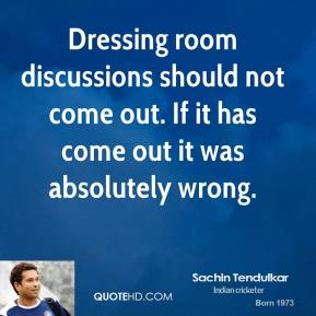 Dressing room discussions should not come out. If it has come out it was absolutely wrong.