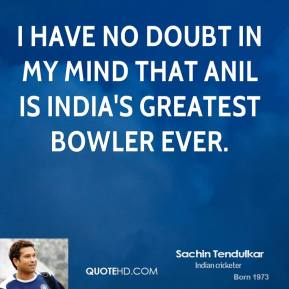 I have no doubt in my mind that Anil is India's greatest bowler ever.
