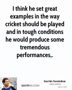 Sachin Tendulkar  - I think he set great examples in the way cricket should be played and in tough conditions he would produce some tremendous performances.