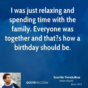 Sachin Tendulkar  - I was just relaxing and spending time with the family. Everyone was together and that?s how a birthday should be.