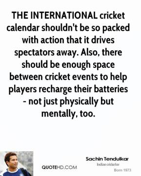 Sachin Tendulkar  - THE INTERNATIONAL cricket calendar shouldn't be so packed with action that it drives spectators away. Also, there should be enough space between cricket events to help players recharge their batteries - not just physically but mentally, too.