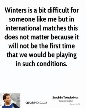 Sachin Tendulkar  - Winters is a bit difficult for someone like me but in international matches this does not matter because it will not be the first time that we would be playing in such conditions.