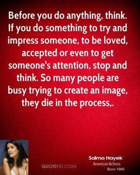 Salma Hayek  - Before you do anything, think. If you do something to try and impress someone, to be loved, accepted or even to get someone's attention, stop and think. So many people are busy trying to create an image, they die in the process.