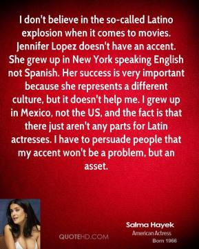 I don't believe in the so-called Latino explosion when it comes to movies. Jennifer Lopez doesn't have an accent. She grew up in New York speaking English not Spanish. Her success is very important because she represents a different culture, but it doesn't help me. I grew up in Mexico, not the US, and the fact is that there just aren't any parts for Latin actresses. I have to persuade people that my accent won't be a problem, but an asset.