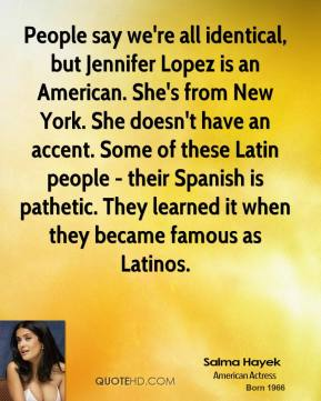 Salma Hayek  - People say we're all identical, but Jennifer Lopez is an American. She's from New York. She doesn't have an accent. Some of these Latin people - their Spanish is pathetic. They learned it when they became famous as Latinos.