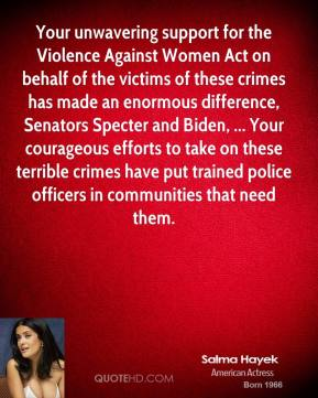 Your unwavering support for the Violence Against Women Act on behalf of the victims of these crimes has made an enormous difference, Senators Specter and Biden, ... Your courageous efforts to take on these terrible crimes have put trained police officers in communities that need them.
