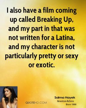 I also have a film coming up called Breaking Up, and my part in that was not written for a Latina, and my character is not particularly pretty or sexy or exotic.