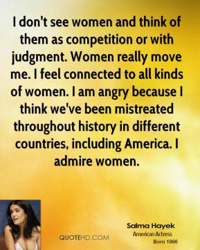 Salma Hayek - I don't see women and think of them as competition or with judgment. Women really move me. I feel connected to all kinds of women. I am angry because I think we've been mistreated throughout history in different countries, including America. I admire women.
