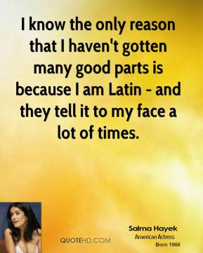 I know the only reason that I haven't gotten many good parts is because I am Latin - and they tell it to my face a lot of times.