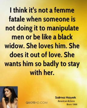 I think it's not a femme fatale when someone is not doing it to manipulate men or be like a black widow. She loves him. She does it out of love. She wants him so badly to stay with her.