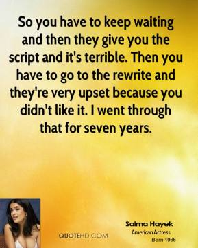 So you have to keep waiting and then they give you the script and it's terrible. Then you have to go to the rewrite and they're very upset because you didn't like it. I went through that for seven years.