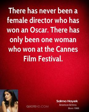 Salma Hayek - There has never been a female director who has won an Oscar. There has only been one woman who won at the Cannes Film Festival.