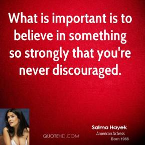What is important is to believe in something so strongly that you're never discouraged.