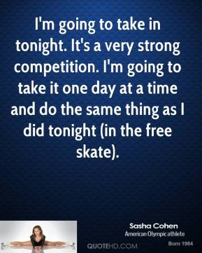 Sasha Cohen  - I'm going to take in tonight. It's a very strong competition. I'm going to take it one day at a time and do the same thing as I did tonight (in the free skate).