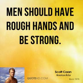 Scott Caan - Men should have rough hands and be strong.
