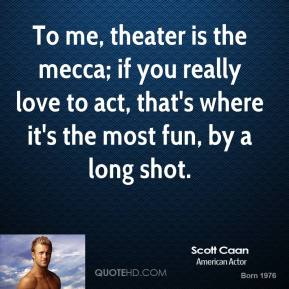 Scott Caan - To me, theater is the mecca; if you really love to act, that's where it's the most fun, by a long shot.