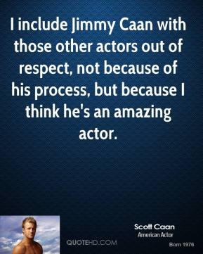 I include Jimmy Caan with those other actors out of respect, not because of his process, but because I think he's an amazing actor.