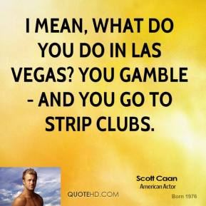 I mean, what do you do in Las Vegas? You gamble - and you go to strip clubs.