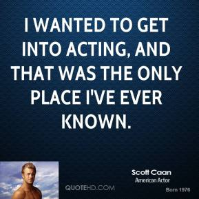 I wanted to get into acting, and that was the only place I've ever known.