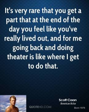 It's very rare that you get a part that at the end of the day you feel like you've really lived out, and for me going back and doing theater is like where I get to do that.