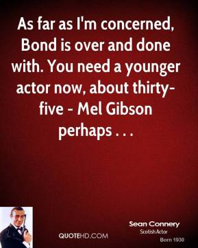 Sean Connery  - As far as I'm concerned, Bond is over and done with. You need a younger actor now, about thirty-five - Mel Gibson perhaps . . .