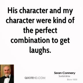 Sean Connery  - His character and my character were kind of the perfect combination to get laughs.