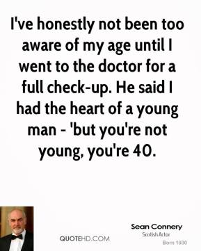 Sean Connery  - I've honestly not been too aware of my age until I went to the doctor for a full check-up. He said I had the heart of a young man - 'but you're not young, you're 40.