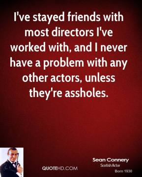 I've stayed friends with most directors I've worked with, and I never have a problem with any other actors, unless they're assholes.