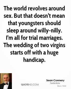 The world revolves around sex. But that doesn't mean that youngsters should sleep around willy-nilly. I'm all for trial marriages. The wedding of two virgins starts off with a huge handicap.