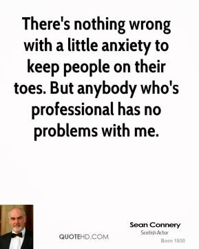 There's nothing wrong with a little anxiety to keep people on their toes. But anybody who's professional has no problems with me.