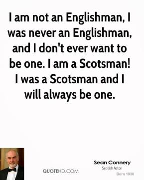 Sean Connery - I am not an Englishman, I was never an Englishman, and I don't ever want to be one. I am a Scotsman! I was a Scotsman and I will always be one.