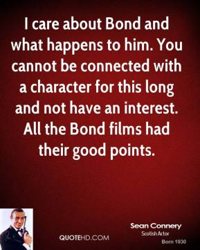 Sean Connery - I care about Bond and what happens to him. You cannot be connected with a character for this long and not have an interest. All the Bond films had their good points.